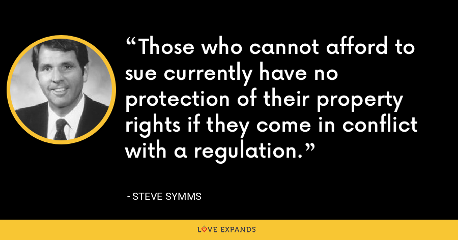 Those who cannot afford to sue currently have no protection of their property rights if they come in conflict with a regulation. - Steve Symms