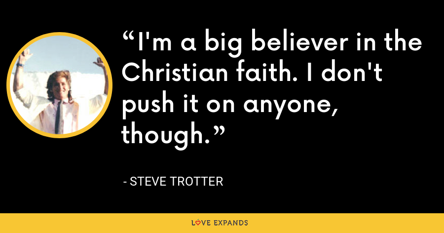 I'm a big believer in the Christian faith. I don't push it on anyone, though. - Steve Trotter