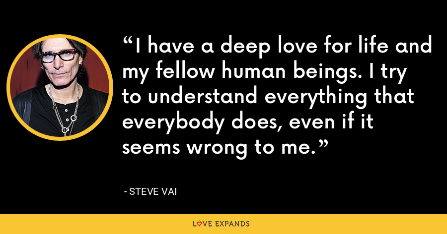 I have a deep love for life and my fellow human beings. I try to understand everything that everybody does, even if it seems wrong to me. - Steve Vai
