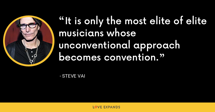 It is only the most elite of elite musicians whose unconventional approach becomes convention. - Steve Vai