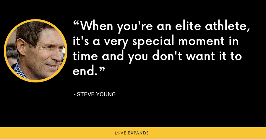 When you're an elite athlete, it's a very special moment in time and you don't want it to end. - Steve Young