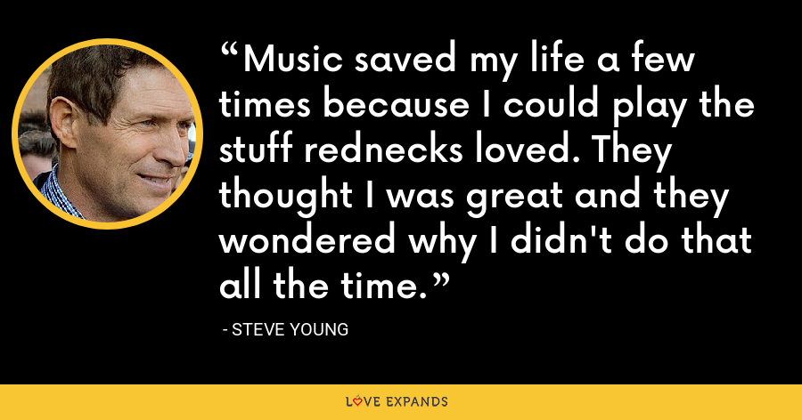 Music saved my life a few times because I could play the stuff rednecks loved. They thought I was great and they wondered why I didn't do that all the time. - Steve Young