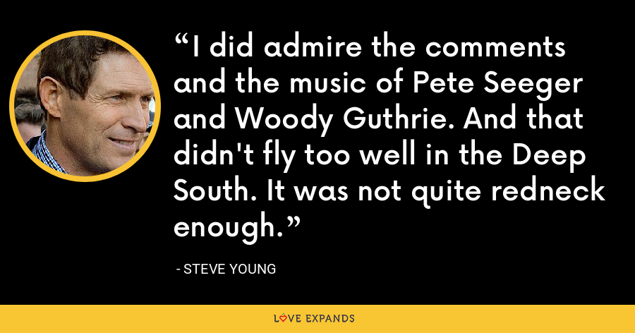 I did admire the comments and the music of Pete Seeger and Woody Guthrie. And that didn't fly too well in the Deep South. It was not quite redneck enough. - Steve Young