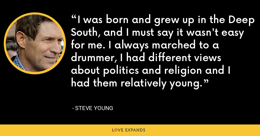 I was born and grew up in the Deep South, and I must say it wasn't easy for me. I always marched to a drummer, I had different views about politics and religion and I had them relatively young. - Steve Young