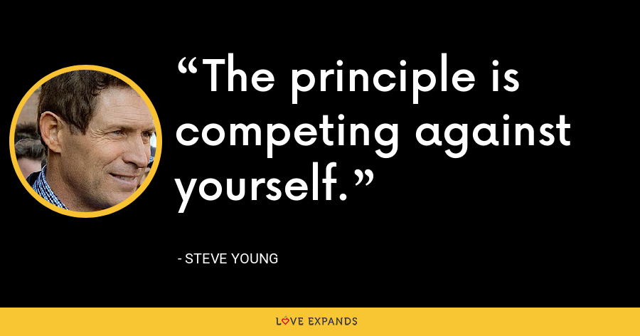 The principle is competing against yourself. - Steve Young