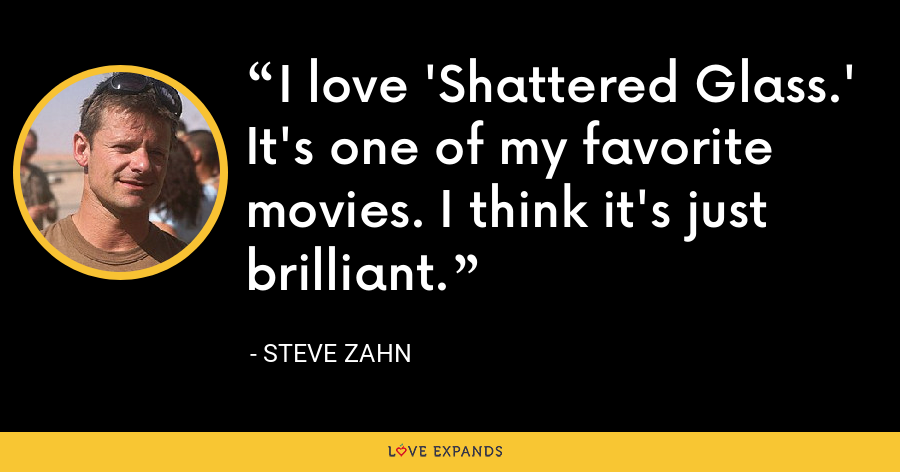 I love 'Shattered Glass.' It's one of my favorite movies. I think it's just brilliant. - Steve Zahn