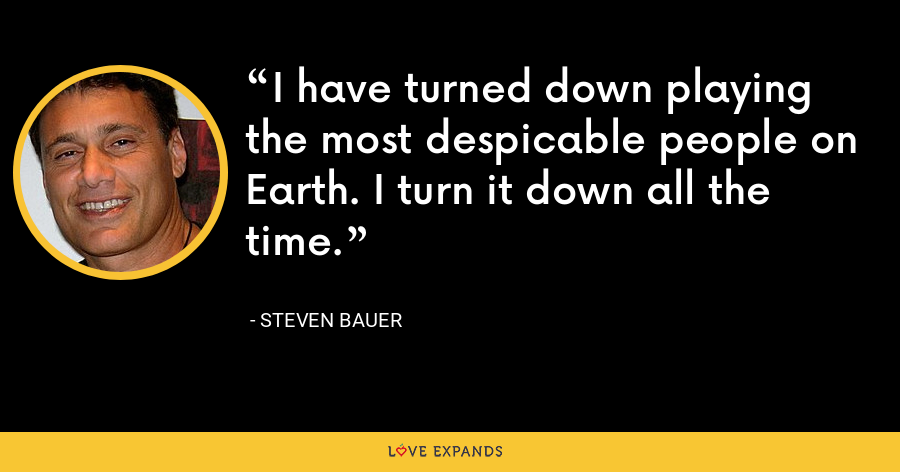 I have turned down playing the most despicable people on Earth. I turn it down all the time. - Steven Bauer