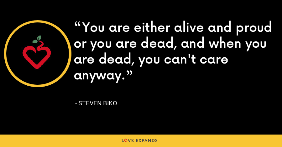 You are either alive and proud or you are dead, and when you are dead, you can't care anyway. - Steven Biko