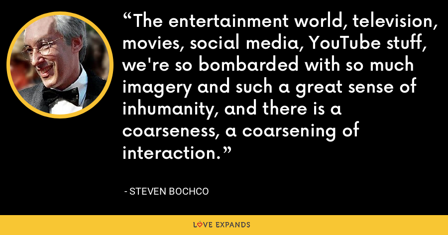 The entertainment world, television, movies, social media, YouTube stuff, we're so bombarded with so much imagery and such a great sense of inhumanity, and there is a coarseness, a coarsening of interaction. - Steven Bochco