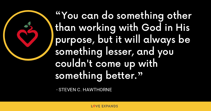 You can do something other than working with God in His purpose, but it will always be something lesser, and you couldn't come up with something better. - Steven C. Hawthorne
