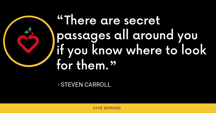 There are secret passages all around you if you know where to look for them. - Steven Carroll
