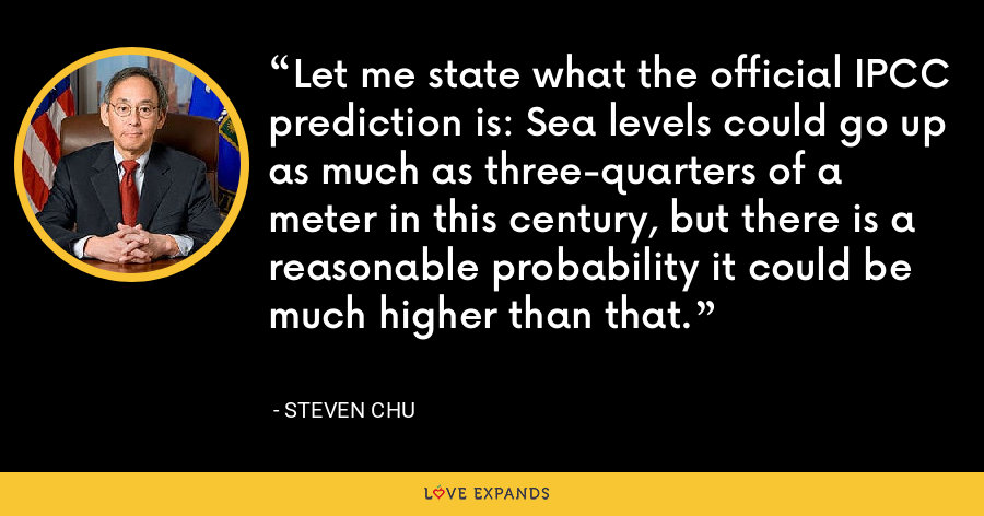Let me state what the official IPCC prediction is: Sea levels could go up as much as three-quarters of a meter in this century, but there is a reasonable probability it could be much higher than that. - Steven Chu