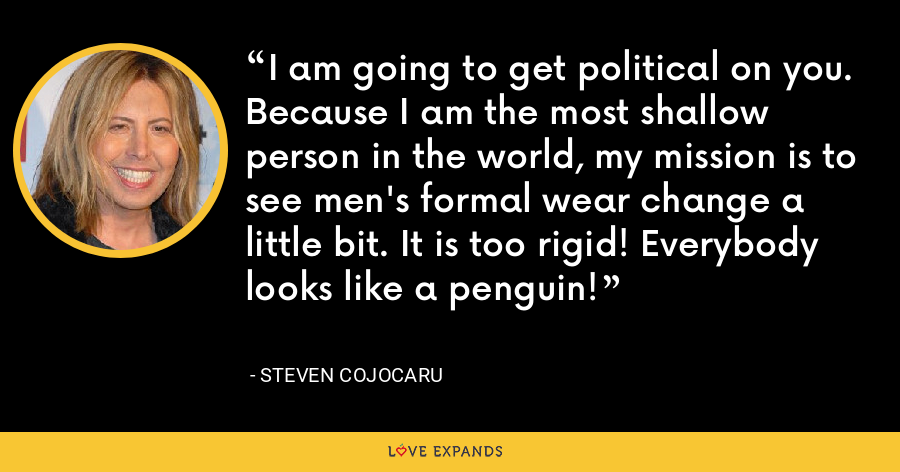 I am going to get political on you. Because I am the most shallow person in the world, my mission is to see men's formal wear change a little bit. It is too rigid! Everybody looks like a penguin! - Steven Cojocaru