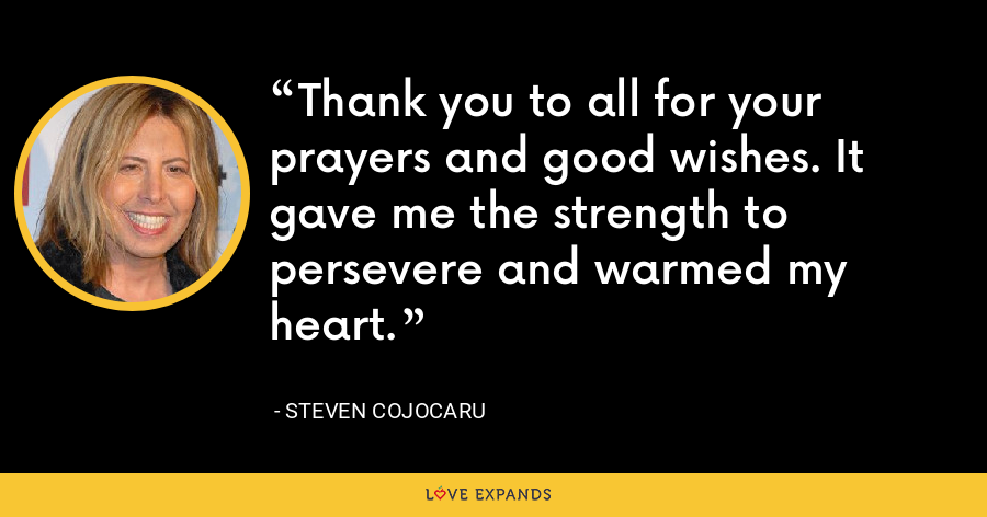 Thank you to all for your prayers and good wishes. It gave me the strength to persevere and warmed my heart. - Steven Cojocaru