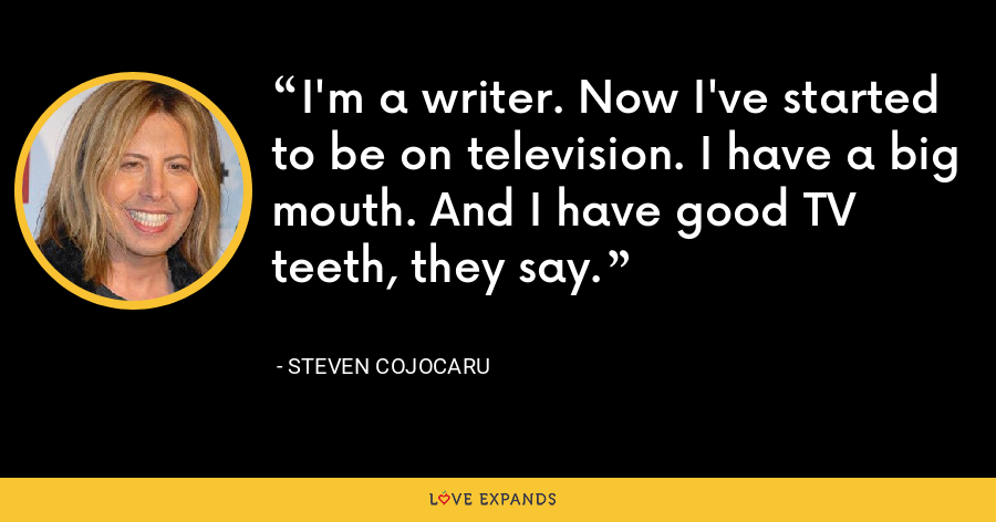 I'm a writer. Now I've started to be on television. I have a big mouth. And I have good TV teeth, they say. - Steven Cojocaru