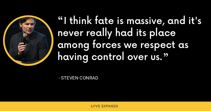 I think fate is massive, and it's never really had its place among forces we respect as having control over us. - Steven Conrad