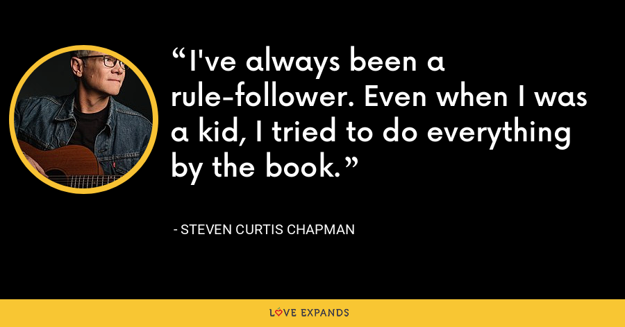 I've always been a rule-follower. Even when I was a kid, I tried to do everything by the book. - Steven Curtis Chapman