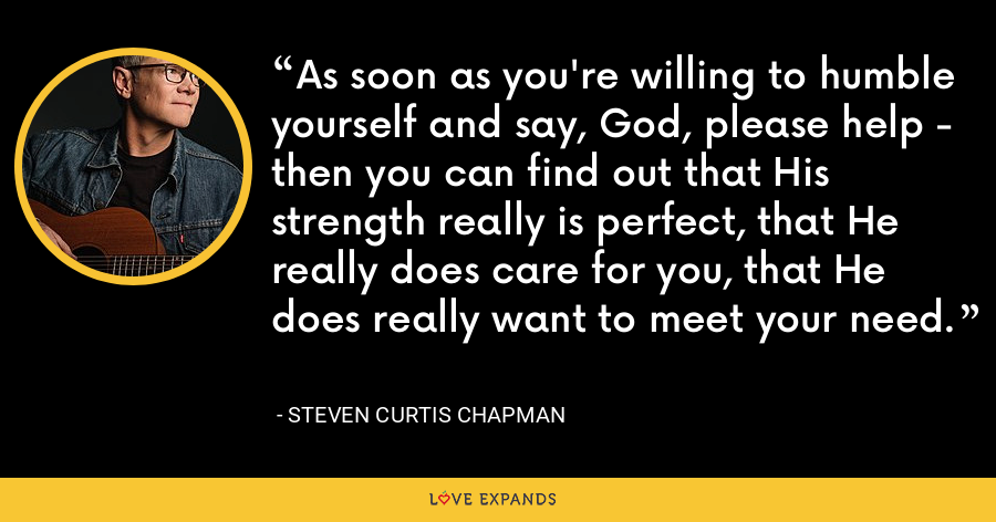As soon as you're willing to humble yourself and say, God, please help - then you can find out that His strength really is perfect, that He really does care for you, that He does really want to meet your need. - Steven Curtis Chapman