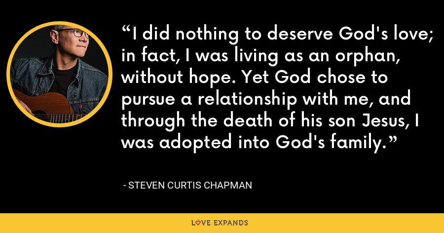 I did nothing to deserve God's love; in fact, I was living as an orphan, without hope. Yet God chose to pursue a relationship with me, and through the death of his son Jesus, I was adopted into God's family. - Steven Curtis Chapman
