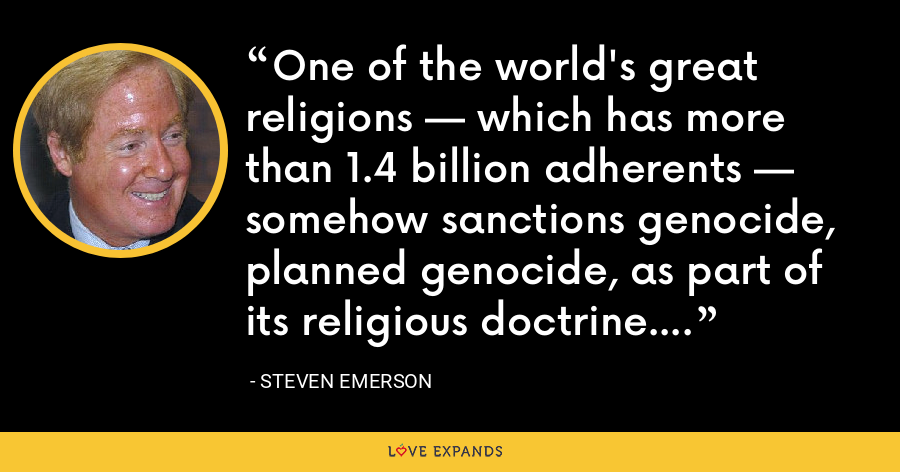 One of the world's great religions — which has more than 1.4 billion adherents — somehow sanctions genocide, planned genocide, as part of its religious doctrine. - Steven Emerson