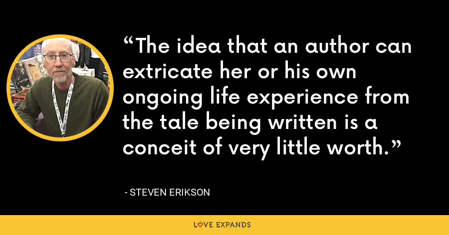 The idea that an author can extricate her or his own ongoing life experience from the tale being written is a conceit of very little worth. - Steven Erikson