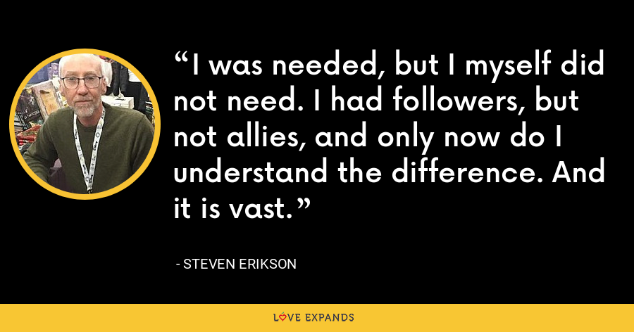 I was needed, but I myself did not need. I had followers, but not allies, and only now do I understand the difference. And it is vast. - Steven Erikson