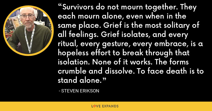 Survivors do not mourn together. They each mourn alone, even when in the same place. Grief is the most solitary of all feelings. Grief isolates, and every ritual, every gesture, every embrace, is a hopeless effort to break through that isolation. None of it works. The forms crumble and dissolve. To face death is to stand alone. - Steven Erikson