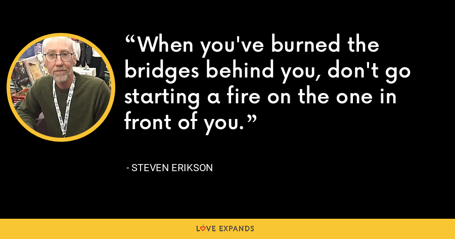 When you've burned the bridges behind you, don't go starting a fire on the one in front of you. - Steven Erikson