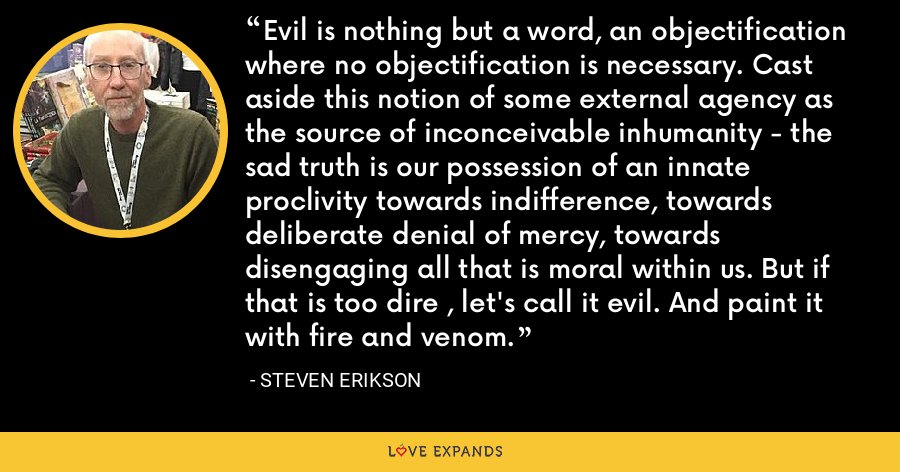 Evil is nothing but a word, an objectification where no objectification is necessary. Cast aside this notion of some external agency as the source of inconceivable inhumanity - the sad truth is our possession of an innate proclivity towards indifference, towards deliberate denial of mercy, towards disengaging all that is moral within us. But if that is too dire , let's call it evil. And paint it with fire and venom. - Steven Erikson