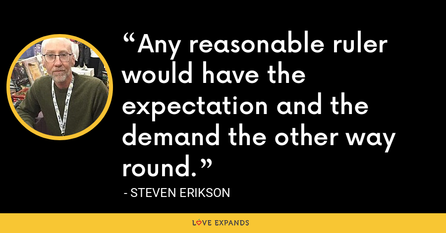 Any reasonable ruler would have the expectation and the demand the other way round. - Steven Erikson