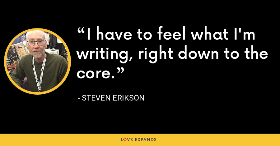 I have to feel what I'm writing, right down to the core. - Steven Erikson
