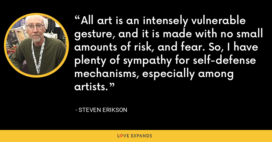 All art is an intensely vulnerable gesture, and it is made with no small amounts of risk, and fear. So, I have plenty of sympathy for self-defense mechanisms, especially among artists. - Steven Erikson