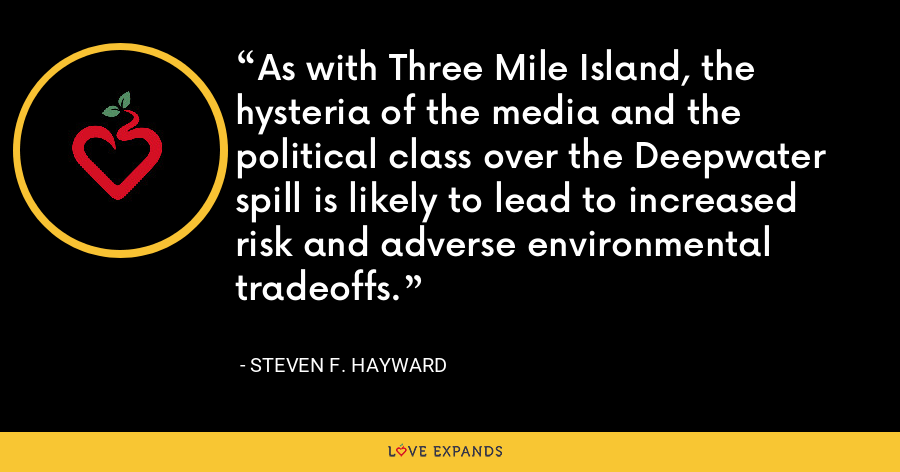 As with Three Mile Island, the hysteria of the media and the political class over the Deepwater spill is likely to lead to increased risk and adverse environmental tradeoffs. - Steven F. Hayward