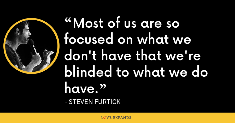 Most of us are so focused on what we don't have that we're blinded to what we do have. - Steven Furtick