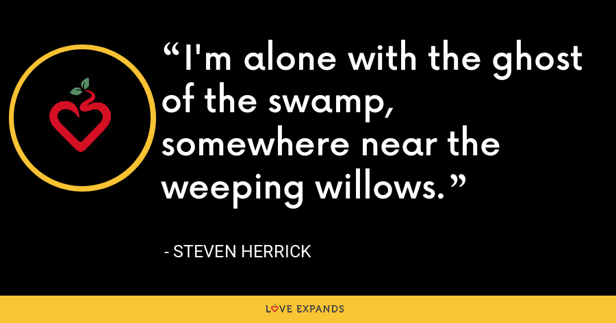 I'm alone with the ghost of the swamp, somewhere near the weeping willows. - Steven Herrick