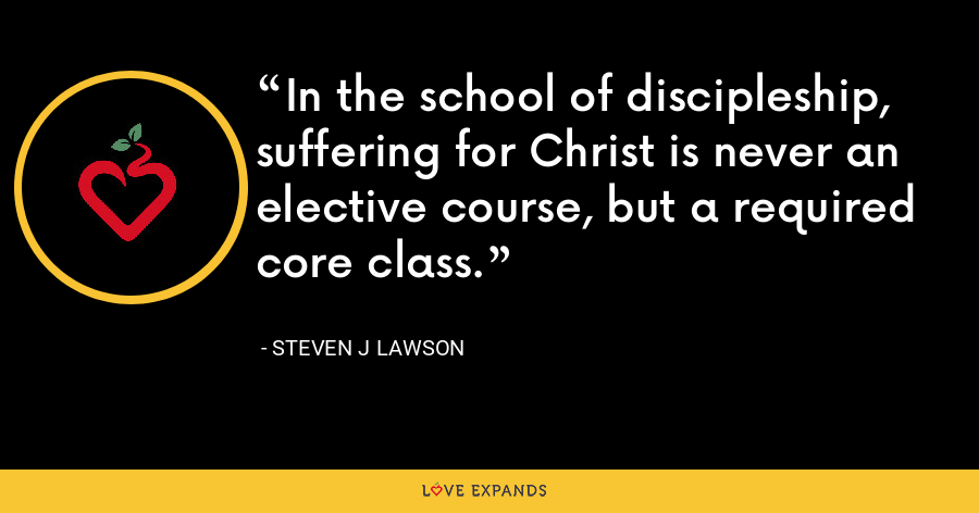In the school of discipleship, suffering for Christ is never an elective course, but a required core class. - Steven J Lawson