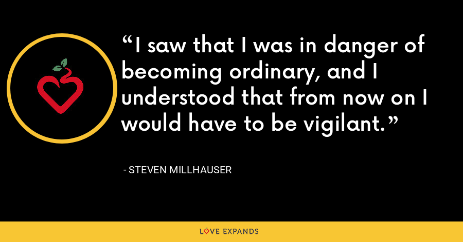 I saw that I was in danger of becoming ordinary, and I understood that from now on I would have to be vigilant. - Steven Millhauser