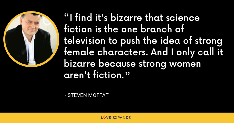 I find it's bizarre that science fiction is the one branch of television to push the idea of strong female characters. And I only call it bizarre because strong women aren't fiction. - Steven Moffat