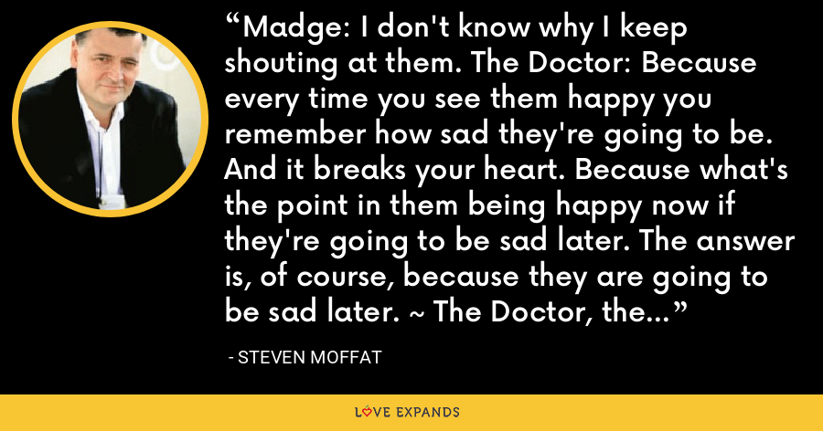 Madge: I don't know why I keep shouting at them. The Doctor: Because every time you see them happy you remember how sad they're going to be. And it breaks your heart. Because what's the point in them being happy now if they're going to be sad later. The answer is, of course, because they are going to be sad later. ~ The Doctor, the Widow, and the Wardrobe - Steven Moffat