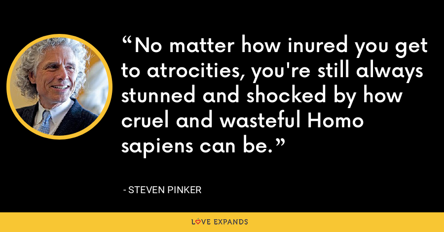 No matter how inured you get to atrocities, you're still always stunned and shocked by how cruel and wasteful Homo sapiens can be. - Steven Pinker