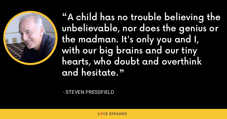 A child has no trouble believing the unbelievable, nor does the genius or the madman. It's only you and I, with our big brains and our tiny hearts, who doubt and overthink and hesitate. - Steven Pressfield