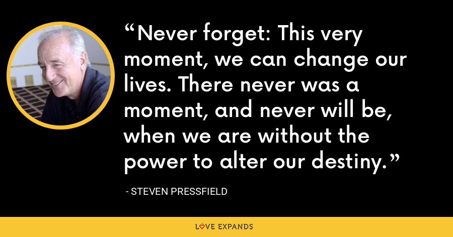 Never forget: This very moment, we can change our lives. There never was a moment, and never will be, when we are without the power to alter our destiny. - Steven Pressfield