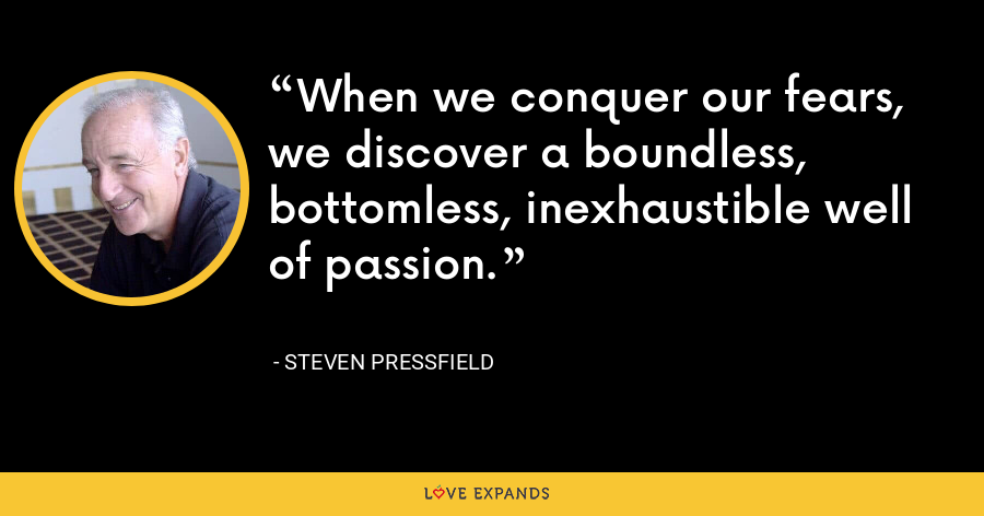 When we conquer our fears, we discover a boundless, bottomless, inexhaustible well of passion. - Steven Pressfield