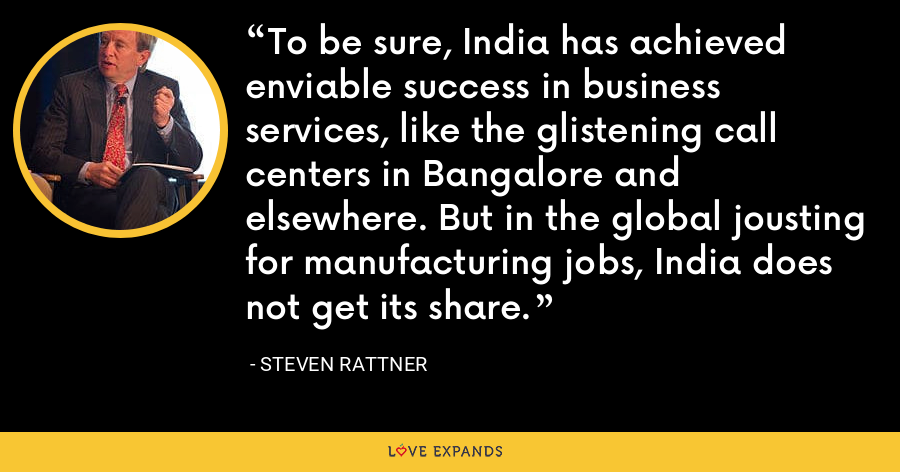 To be sure, India has achieved enviable success in business services, like the glistening call centers in Bangalore and elsewhere. But in the global jousting for manufacturing jobs, India does not get its share. - Steven Rattner