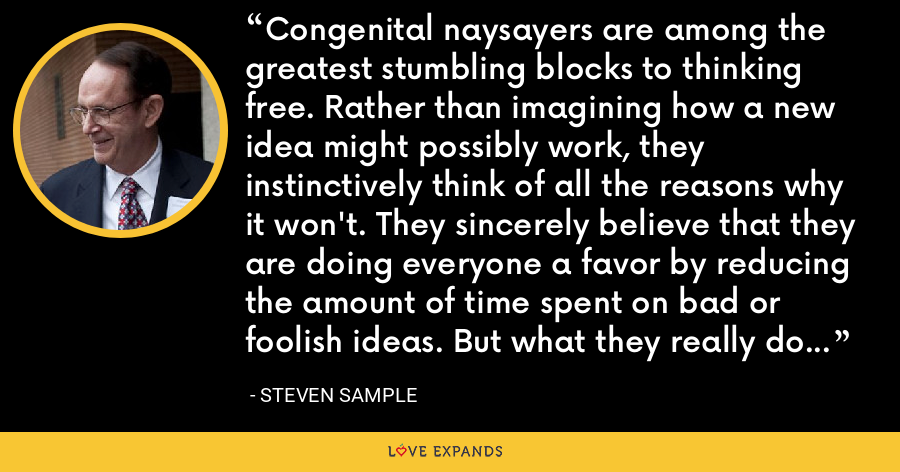 Congenital naysayers are among the greatest stumbling blocks to thinking free. Rather than imagining how a new idea might possibly work, they instinctively think of all the reasons why it won't. They sincerely believe that they are doing everyone a favor by reducing the amount of time spent on bad or foolish ideas. But what they really do is undermine the creativity that can be harvested from thinking free. - Steven Sample