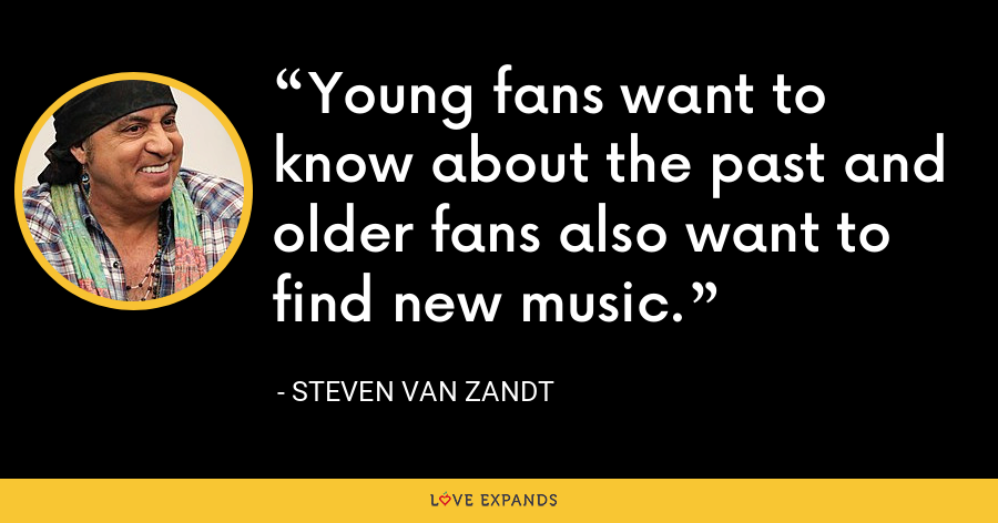 Young fans want to know about the past and older fans also want to find new music. - Steven Van Zandt