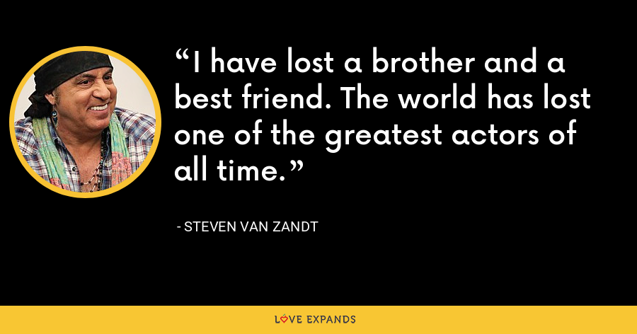 I have lost a brother and a best friend. The world has lost one of the greatest actors of all time. - Steven Van Zandt