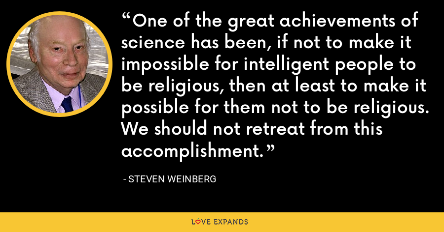 One of the great achievements of science has been, if not to make it impossible for intelligent people to be religious, then at least to make it possible for them not to be religious. We should not retreat from this accomplishment. - Steven Weinberg