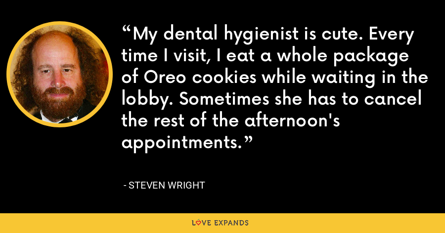 My dental hygienist is cute. Every time I visit, I eat a whole package of Oreo cookies while waiting in the lobby. Sometimes she has to cancel the rest of the afternoon's appointments. - Steven Wright