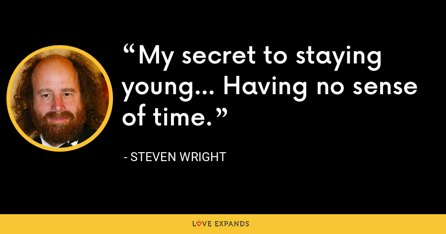 My secret to staying young... Having no sense of time. - Steven Wright